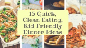 15 Quick, Clean Eating , Kid Friendly Dinner Ideas