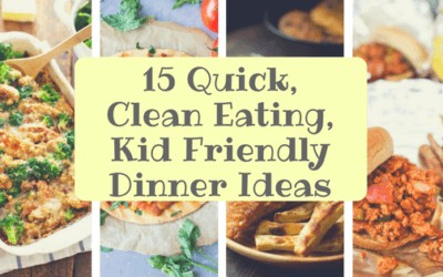 15 Quick Clean Eating, Kid Friendly Dinner Ideas