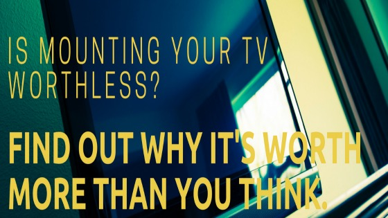 Is mounting your TV worthless? Find out why it's worth more than you think.
