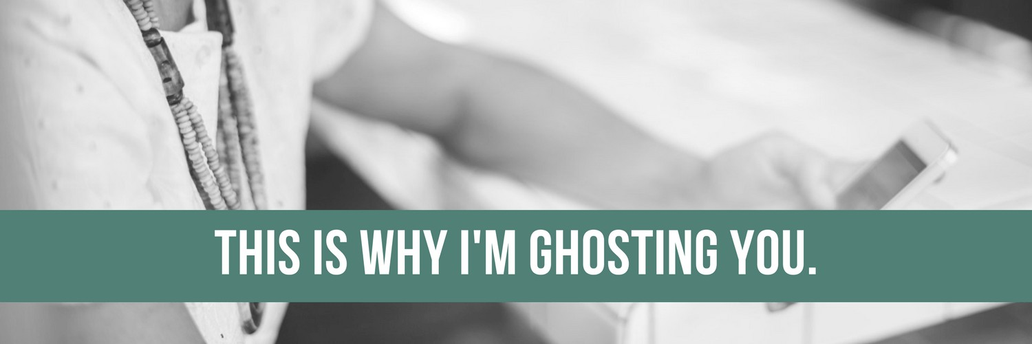 This is why I'm ghosting you.