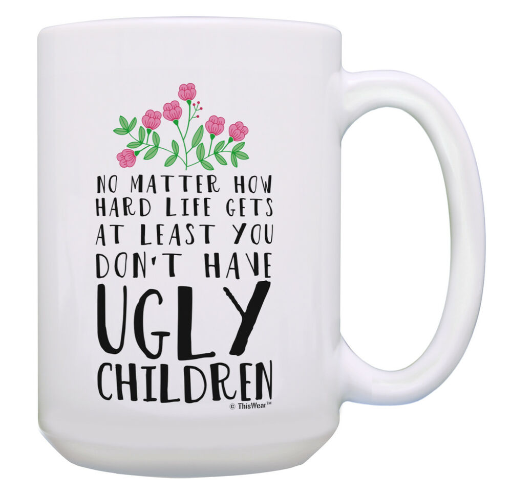 At least you don't have ugly children coffee mug